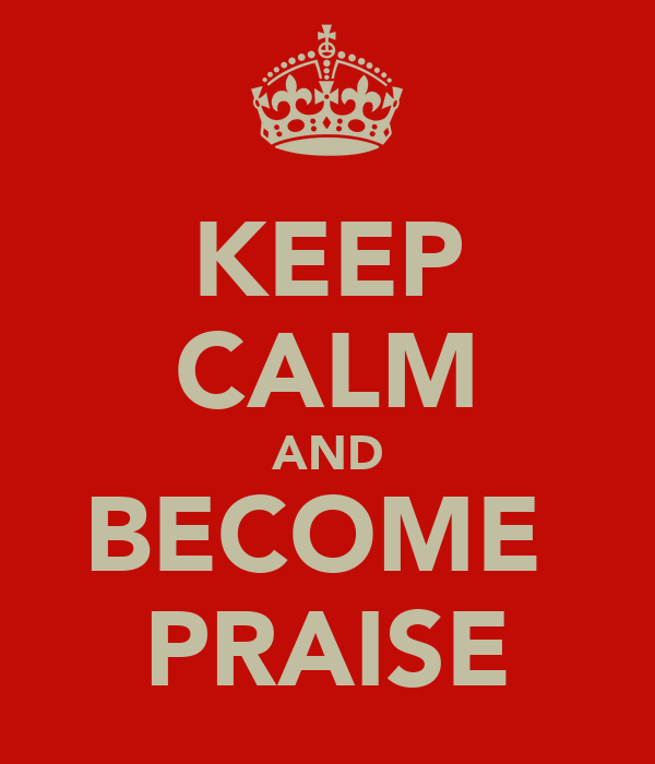 KEEP CALM AND BECOME  PRAISE