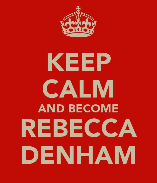 KEEP CALM AND BECOME REBECCA DENHAM