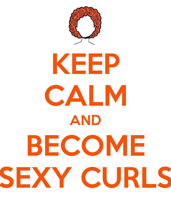 KEEP CALM AND BECOME SEXY CURLS