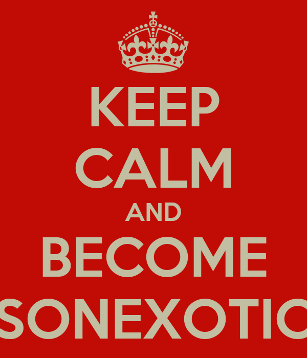 KEEP CALM AND BECOME SONEXOTIC