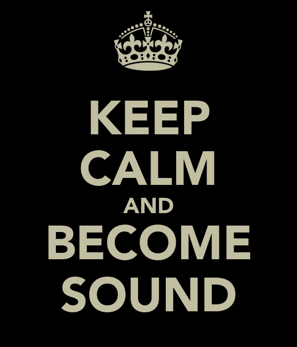 KEEP CALM AND BECOME SOUND