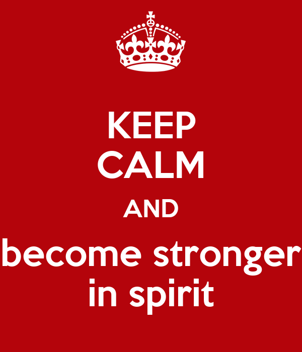 KEEP CALM AND become stronger in spirit