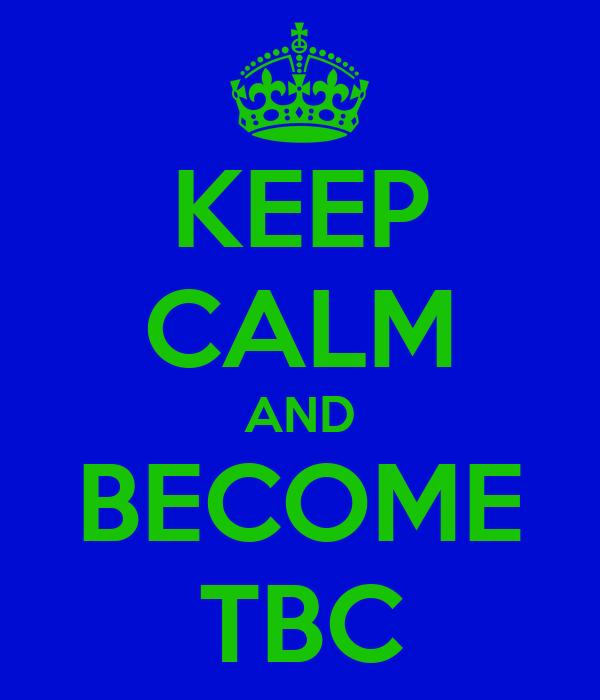 KEEP CALM AND BECOME TBC
