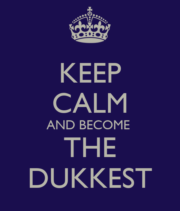 KEEP CALM AND BECOME  THE DUKKEST