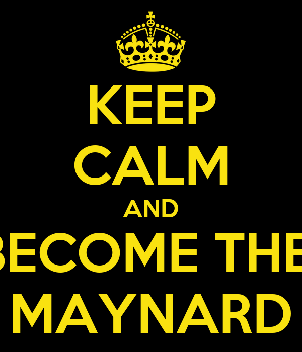 KEEP CALM AND BECOME THE  MAYNARD