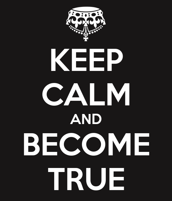 KEEP CALM AND BECOME TRUE
