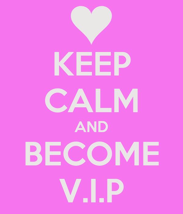 KEEP CALM AND BECOME V.I.P