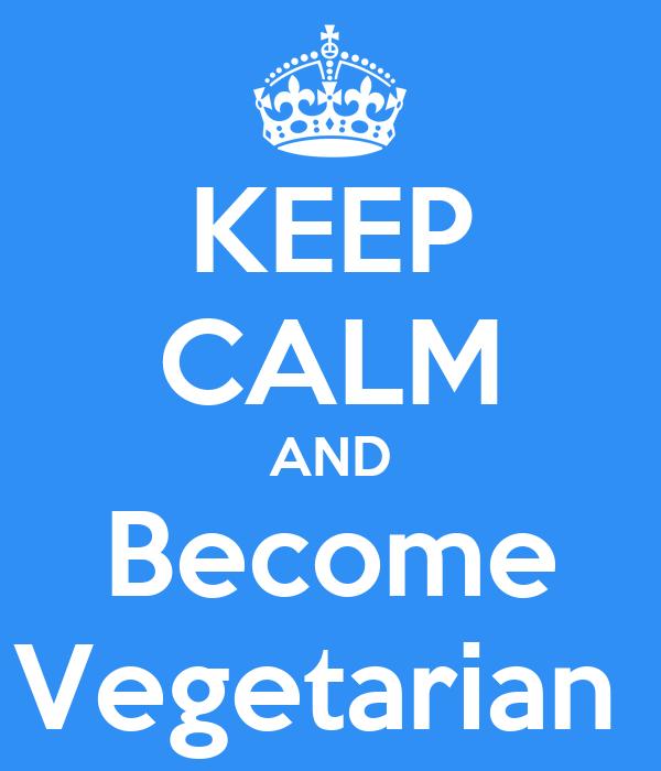 KEEP CALM AND Become Vegetarian
