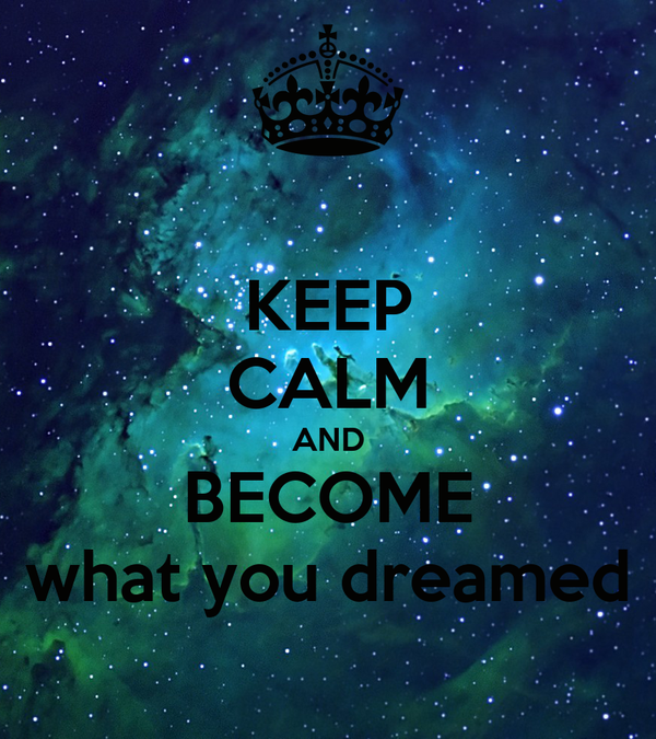 KEEP CALM AND BECOME what you dreamed