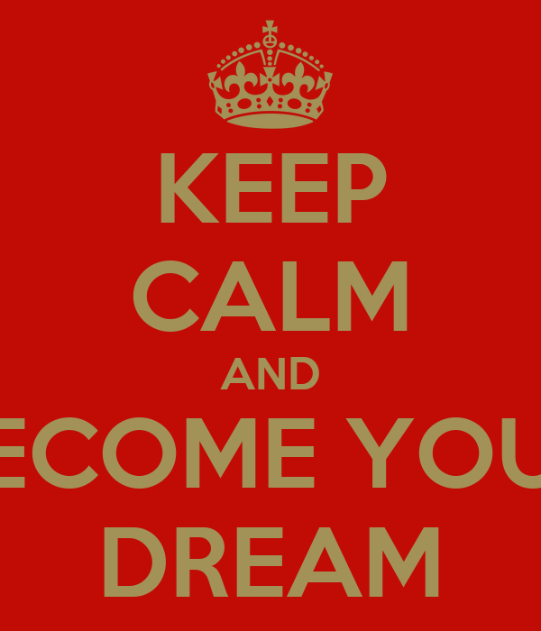 KEEP CALM AND BECOME YOUR DREAM