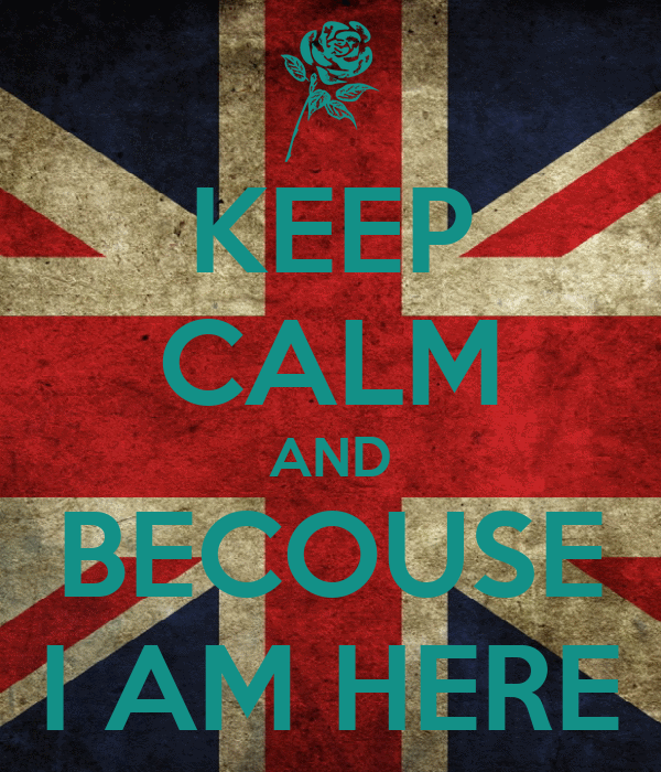 KEEP CALM AND BECOUSE I AM HERE