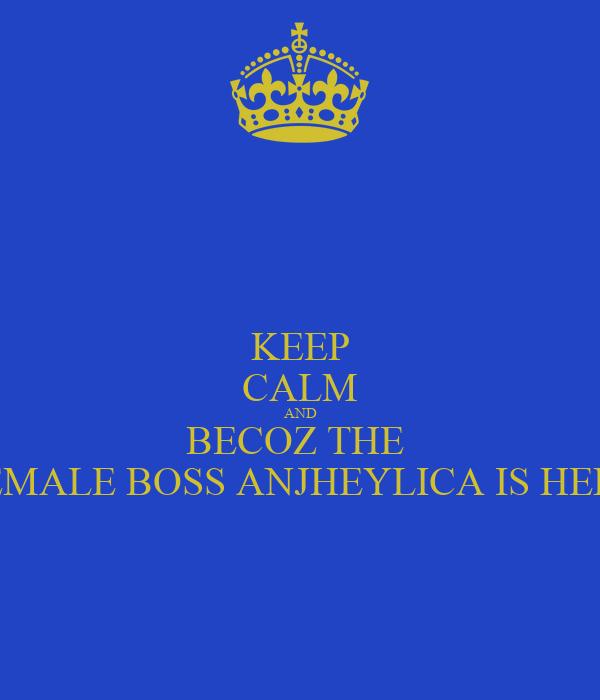 KEEP CALM AND BECOZ THE  FEMALE BOSS ANJHEYLICA IS HERE