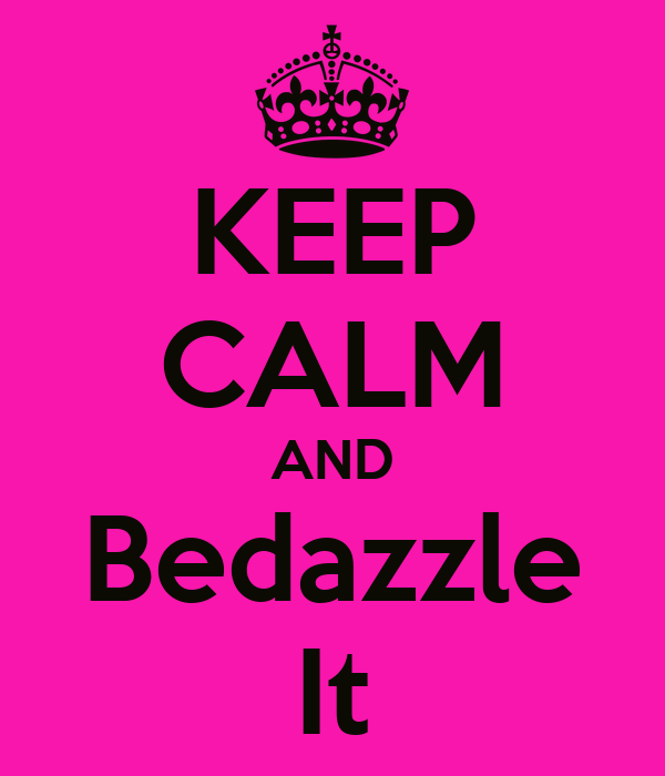 KEEP CALM AND Bedazzle It