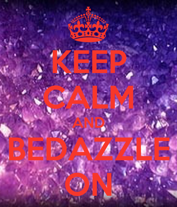 KEEP CALM AND BEDAZZLE ON