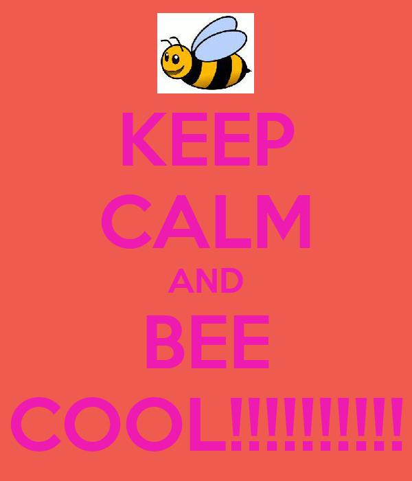 KEEP CALM AND BEE COOL!!!!!!!!!!