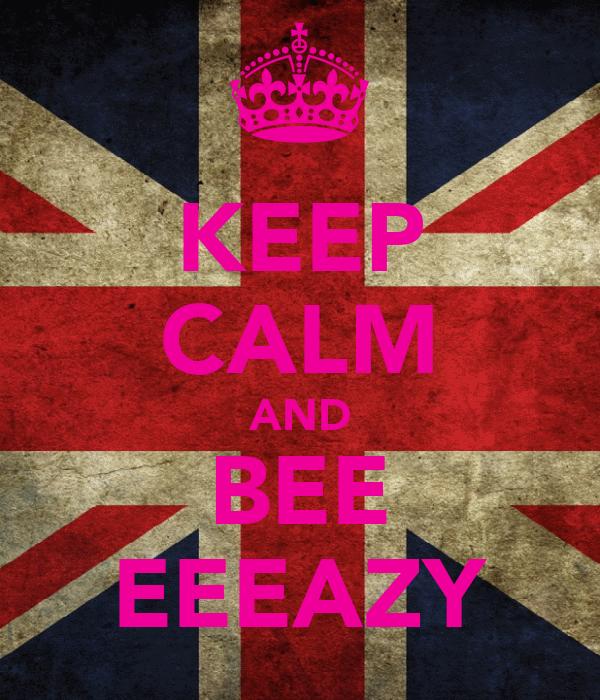 KEEP CALM AND BEE EEEAZY