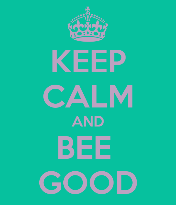 KEEP CALM AND BEE  GOOD