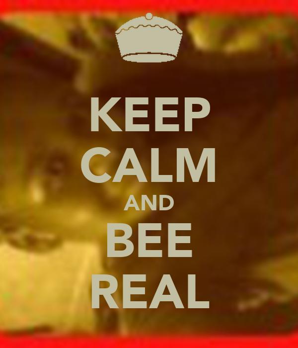 KEEP CALM AND BEE REAL