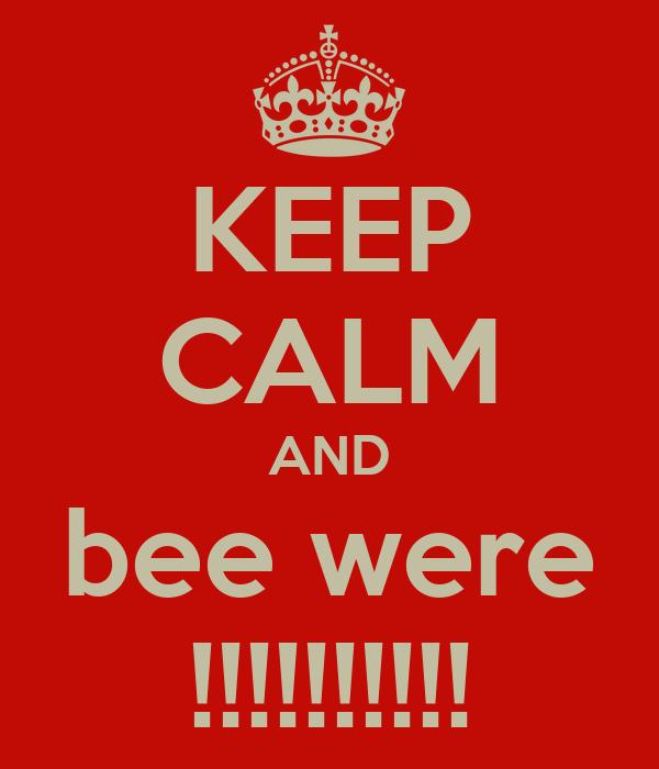 KEEP CALM AND bee were !!!!!!!!!!