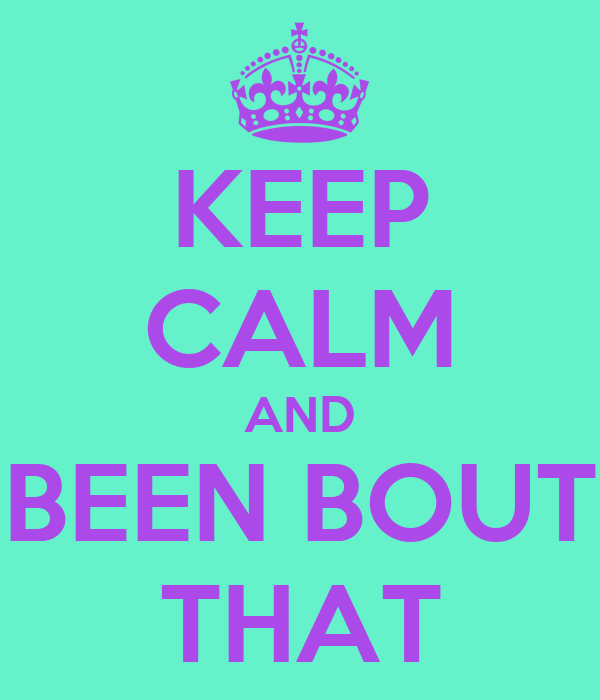 KEEP CALM AND BEEN BOUT THAT