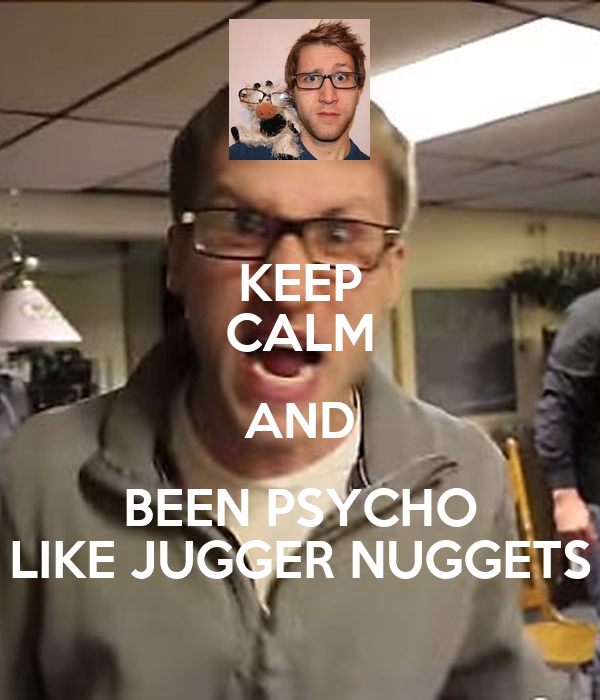 KEEP CALM AND BEEN PSYCHO LIKE JUGGER NUGGETS