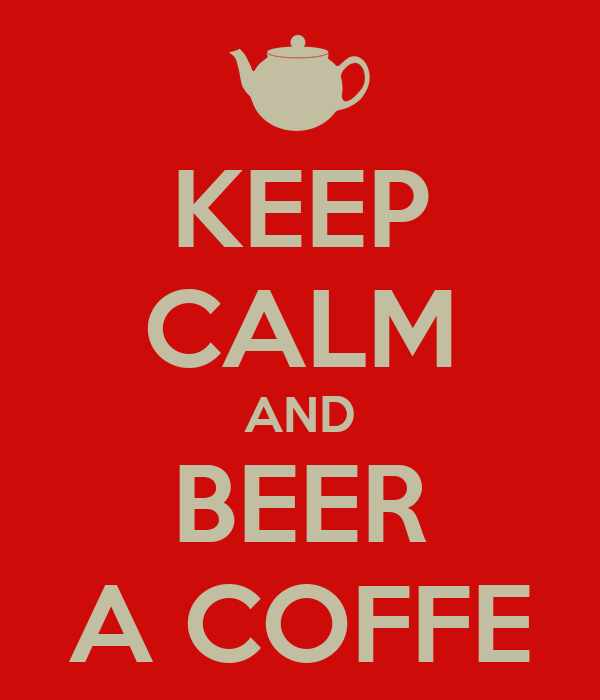 KEEP CALM AND BEER A COFFE