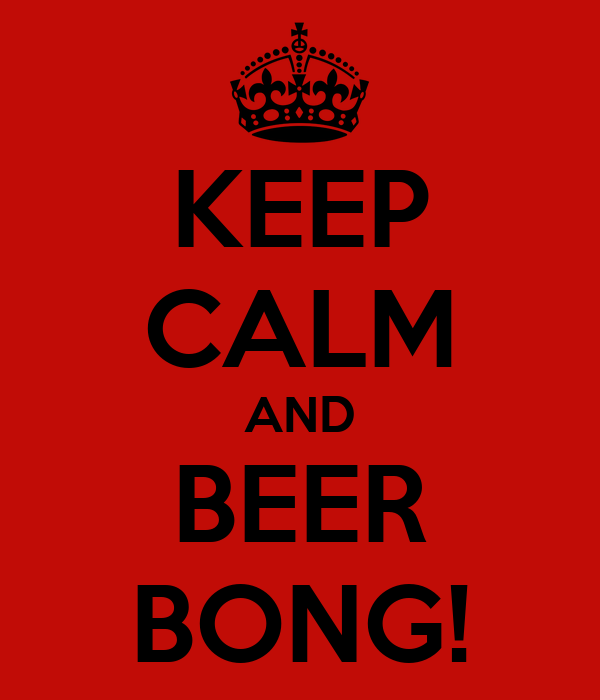 KEEP CALM AND BEER BONG!