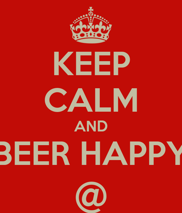KEEP CALM AND BEER HAPPY @