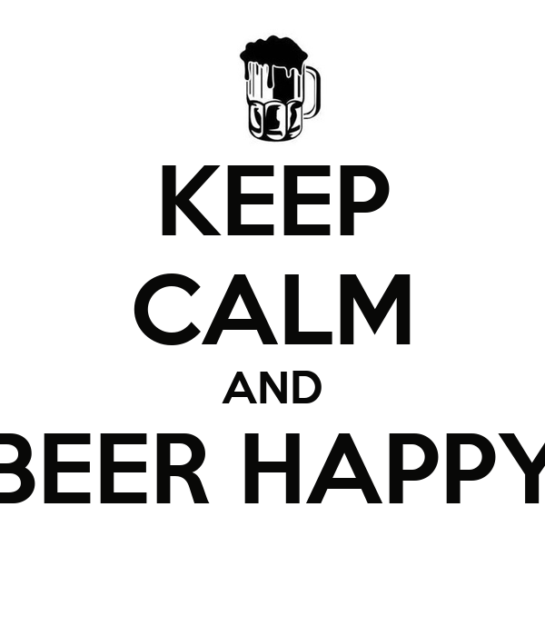 KEEP CALM AND BEER HAPPY