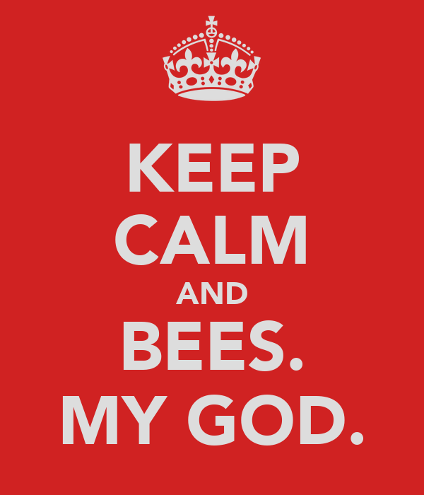 KEEP CALM AND BEES. MY GOD.