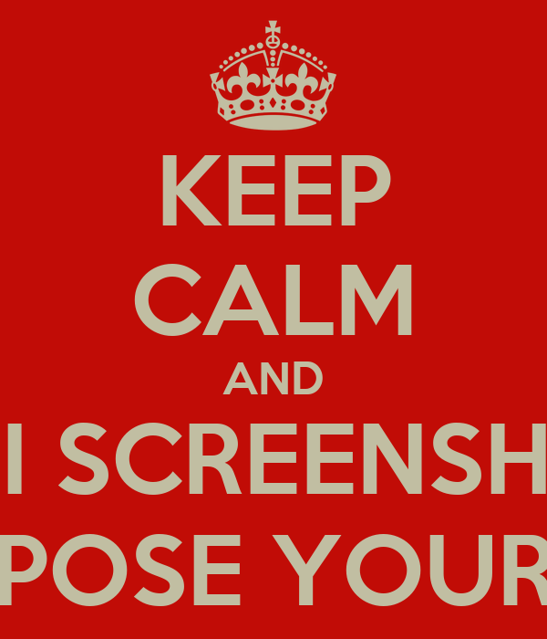 KEEP CALM AND BEFORE I SCREENSHOT YOU & EXPOSE YOUR ASS
