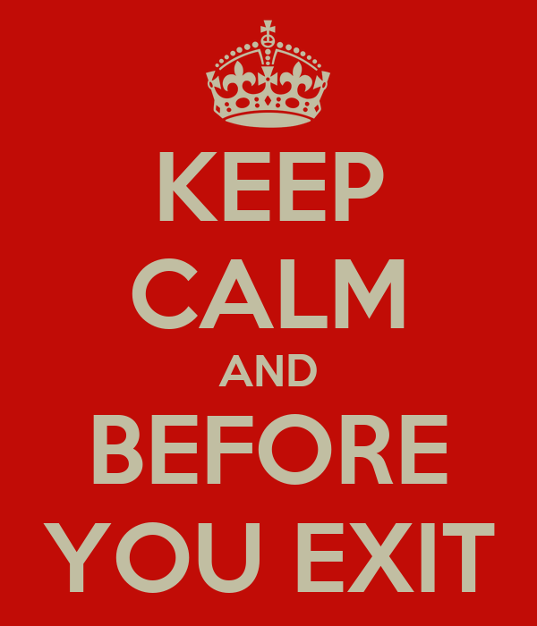 KEEP CALM AND BEFORE YOU EXIT