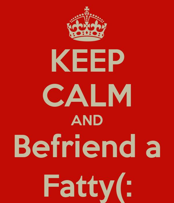 KEEP CALM AND Befriend a Fatty(: