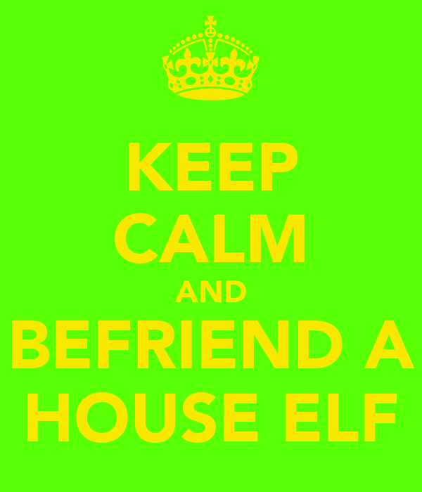 KEEP CALM AND BEFRIEND A HOUSE ELF