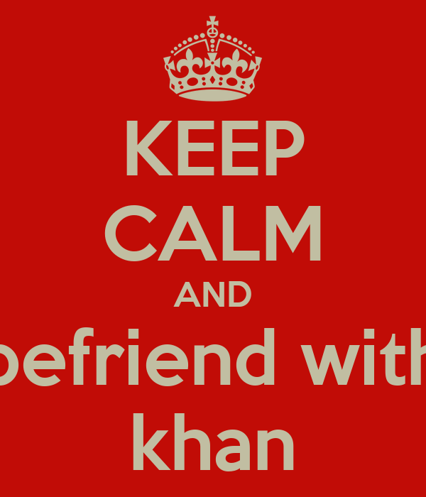 KEEP CALM AND befriend with khan