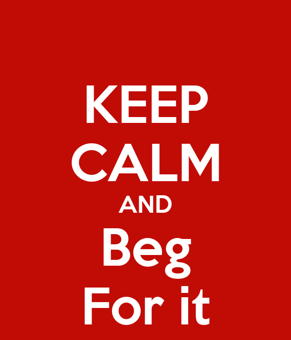 KEEP CALM AND Beg For it