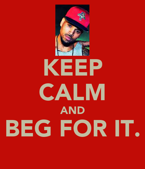 KEEP CALM AND BEG FOR IT.