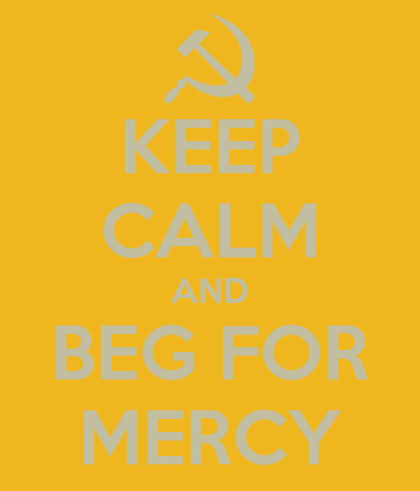 KEEP CALM AND BEG FOR MERCY