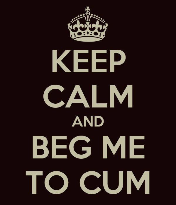 KEEP CALM AND BEG ME TO CUM