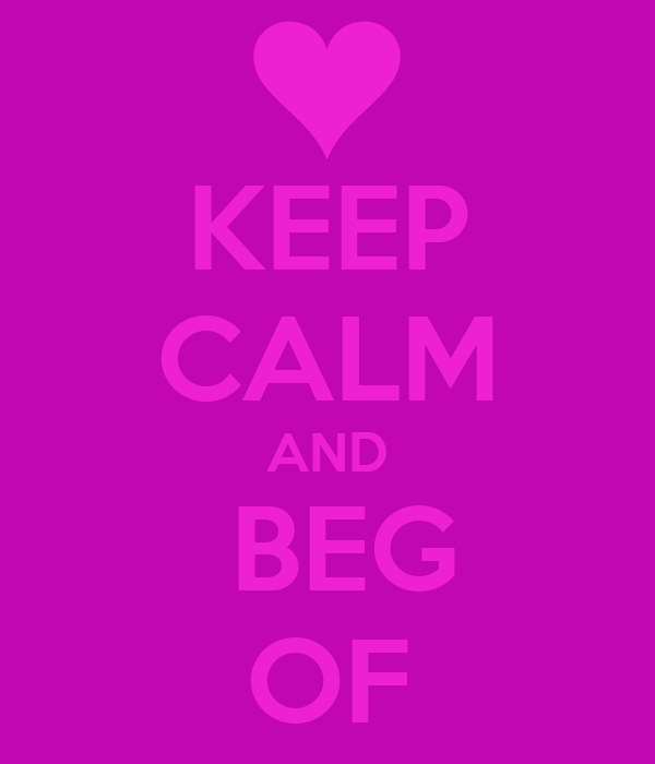 KEEP CALM AND  BEG OF