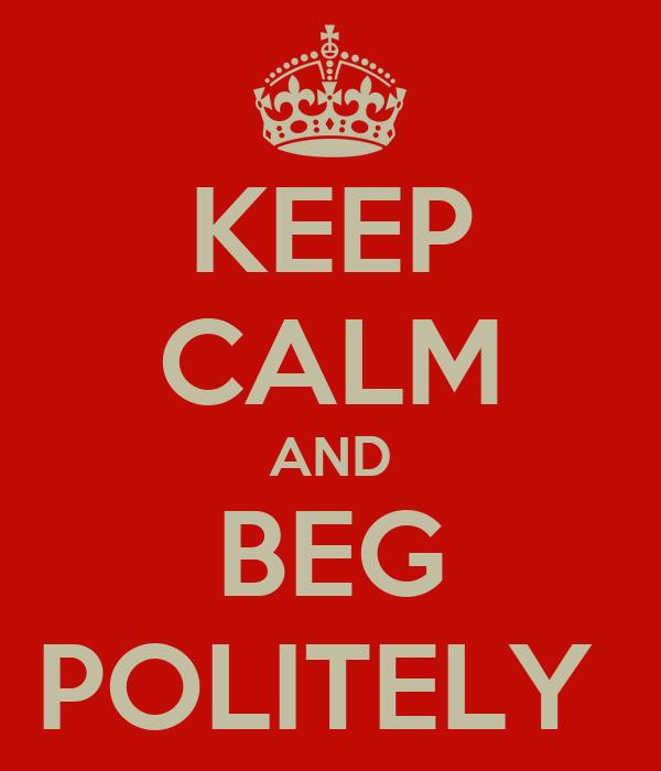 KEEP CALM AND BEG POLITELY