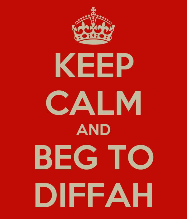 KEEP CALM AND BEG TO DIFFAH
