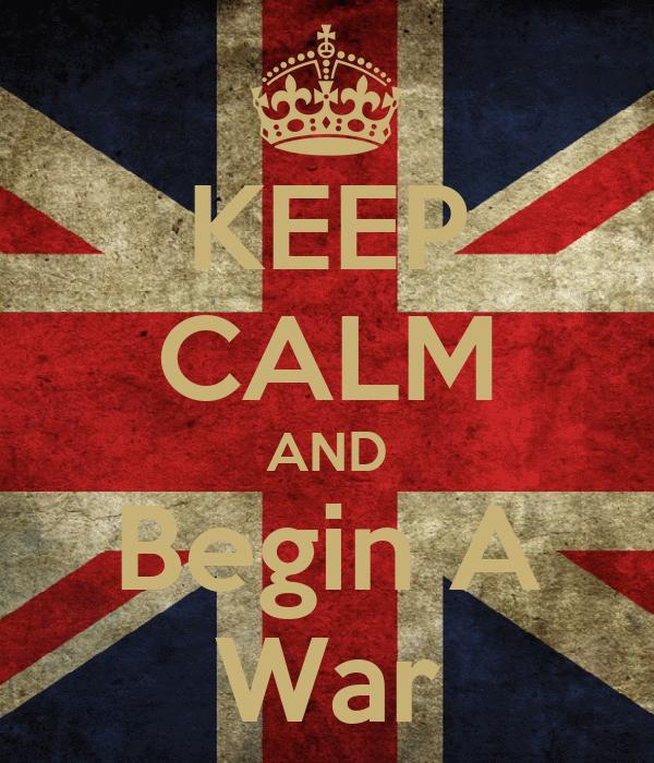 KEEP CALM AND Begin A War
