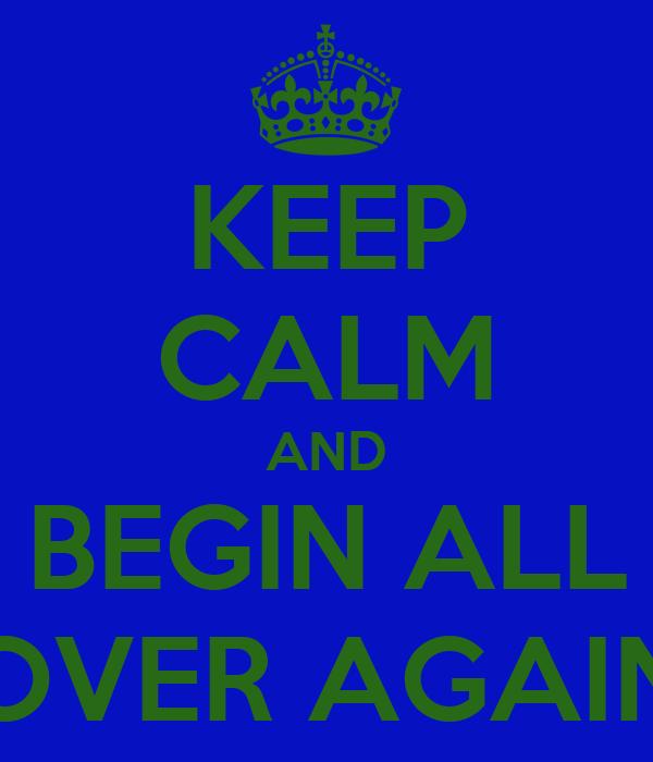 KEEP CALM AND BEGIN ALL OVER AGAIN