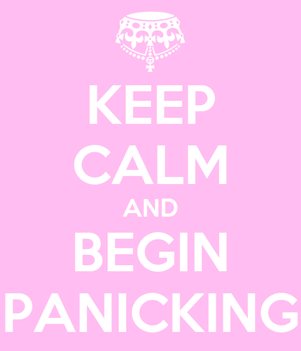 KEEP CALM AND BEGIN PANICKING