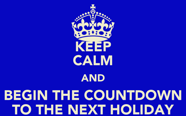 KEEP CALM AND BEGIN THE COUNTDOWN TO THE NEXT HOLIDAY