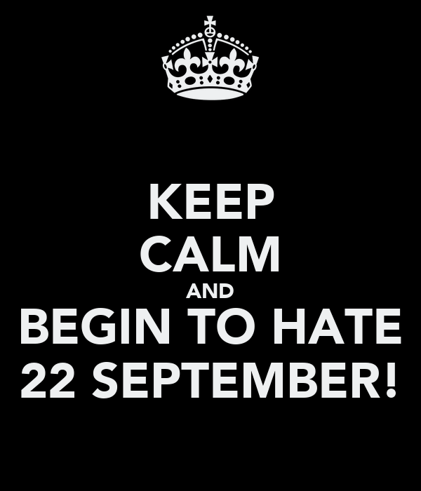 KEEP CALM AND BEGIN TO HATE 22 SEPTEMBER!
