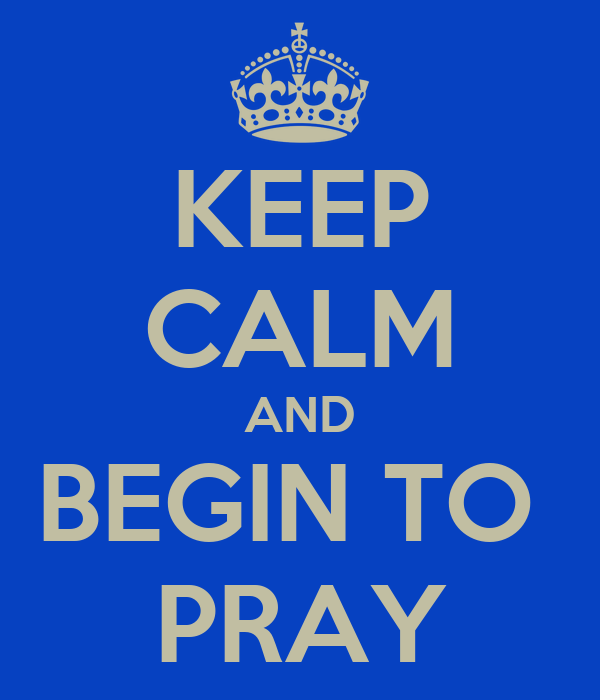 KEEP CALM AND BEGIN TO  PRAY
