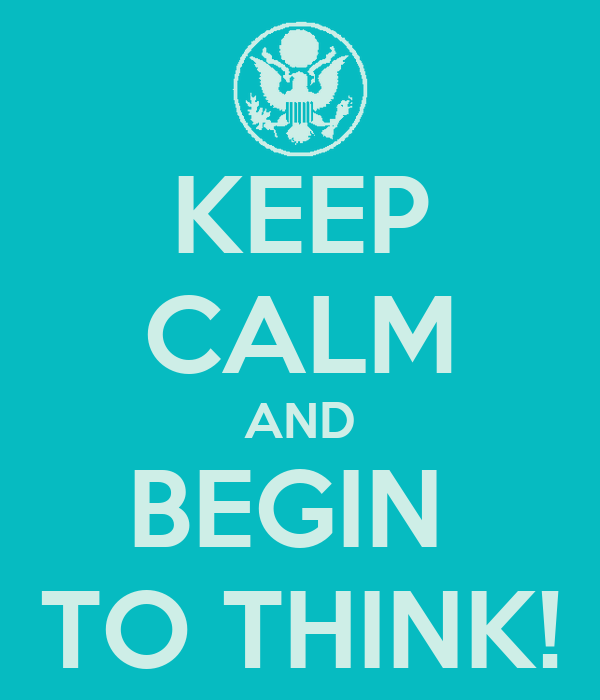 KEEP CALM AND BEGIN  TO THINK!