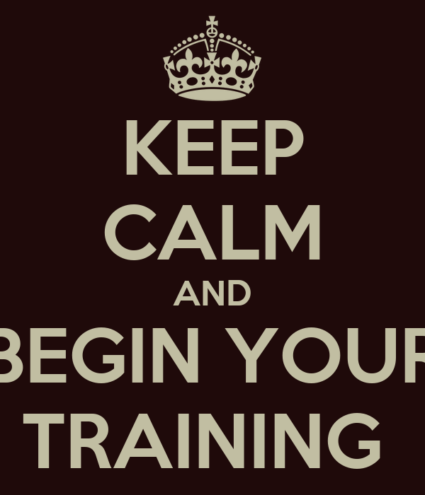 KEEP CALM AND BEGIN YOUR TRAINING